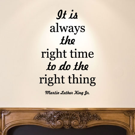 It Is Always The Right Time To Do The Right Thing. Martin Luther King Jr