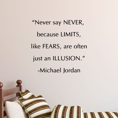 Never Say Never Because Limits, Like Fears, Are Often Just An Illusion    Michael
