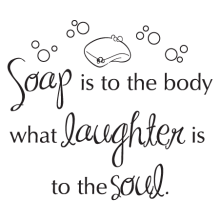 Soap is to the body what laughter is to the soul