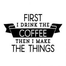 First I Drink The Coffee Wall Quotes Decal, caffeine, kitchen, office, coffee maker,