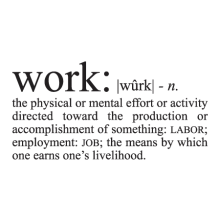 Work: [phonetics] n.the physical or mental effort or activity directed toward the production or accomplishment of something: labor; employment: JOB; the means by which one earns one's livelihood.