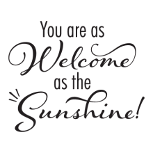 You are as welcome as the shinshine