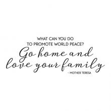 What can you do to promote world peace? Go home and love your family. -Mother Teresa saint quote wall quotes vinyl decal home decor advice