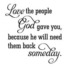 Love the people God gave you, because he will need them back someday. wall quotes vinyl lettering wall decal home decor religious family