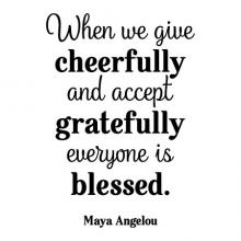 When we give cheerfully and accept gratefully everyone is blessed . Maya Angelou