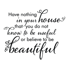 Have nothing in your house that you do not know to be useful or beautiful