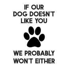 If our dog doesn't like you we probably wont either