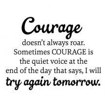 Courage doesn't always roar. Sometimes courage is the quiet voice at the end of the day that says, I will try again tomorrow