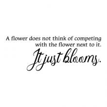 A flower does not think of competing with the flower next to it. It just blooms. wall quotes vinyl lettering wall decal flowers garden nature