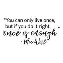 You can only live ones, but if you do it right, once is enough - Mae West wall quotes vinyl lettering wall decal inspiration yolo live a full life