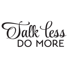 Talk less do more.