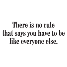 There is no rule that says you have to be like everybody else.