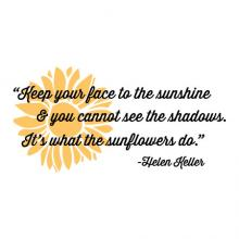 Keep your face to the sunshine & you cannot see the shadows. It's what the sunflowers do. -Helen Keller wall quotes vinyl lettering wall decal home decor vinyl stencil inspiration motivation flower garden