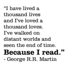 I have lived a thousand lives and I've loved a thosand loves. I've walked on distant worlds and seen the end of time. Because I read. - George R.R. Martin wall quotes vinyl lettering wall decal home decor reading literature game of thrones book bookshelf