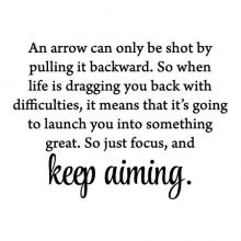 An arrow can only be shot by pulling it backward. So when life is dragging you back with difficulties, it means that it's going to launch you into something great. So just focus, and keep aiming. wall quotes vinyl lettering wall decal home decor