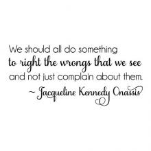 We should all do something to right the wrongs that we see and not just complain about them. ~Jacqueline Kennedy Onassis wall quotes vinyl lettering wall decal home decor president first lady