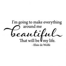 I'm going to make everything around me beautiful. That will be my life - Elsie de Wolfe wall quotes vinyl lettering wall decal home decor vinyl stencil inspirational decorate interior design designer create