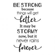 Be strong because things will get better. It may be stormy now, but it never rains forever. wall quotes vinyl lettering wall decal home decor vinyl stencil inspiration