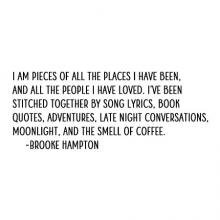 I am pieces of all the places I have been, and all the people I have loved. I've been stitched together by song lyrics, book quotes, adventures, late night conversations, moonlight, and the smell of coffee. -Brooke Hampton wall quotes vinyl lettering home