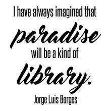 I have always imagined that paradise will be a kind of library. Jorge Luis Borges wall quotes vinyl lettering wall decal home decor vinyl stencil book books read reading shelf nook literature