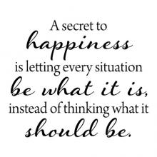 A secret to happiness is letting every situation be what it is, instead of thinking what it should be. wall quotes vinyl lettering wall decal home decor vinyl stencil inspirational