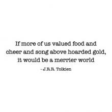 If more of us valued food and cheer and song above hoarded gold, it would be a merrier world. -J.R.R. Tolkien wall quotes vinyl wall decal lord of the rings literature read kitchen cook