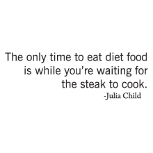 The only time to eat diet food is while you're waiting for the steak to cook - Julia Childs