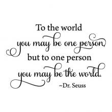 To the world you may be one person, but to one person you may be the world. -Dr. Seuss, literature, reading, read, book, library, school, education, love, baby, kids, nursery,