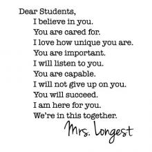 Dear Students We're in this together.You will succeed.I will listen to you.I love how unique you are.I am here for you.I will not give up on you.You are capable.You are cared for.You are important.I believe in you.Mrs. Longest