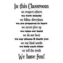 In this Classroom / we repsect others / we work quietly / we follow directions / we are prepared to learn / we never give up / we raise our hand / we do our best / we say please & thank you / we use kind words / we help each other / we tell the truth / we