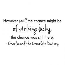 However small the chance might be of striking lucky, the chance was still there. ~Charlie and the Chocolate Factory wall quotes vinyl lettering wall decal home decor vinyl stencil kids movie quote