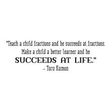 """Teach a child fractions and he succeeds at fractions. Make a child a better learner and he succeeds at life."" -Toru Kumon wall quotes vinyl lettering wall decal home decor class classroom school education learn succeed"