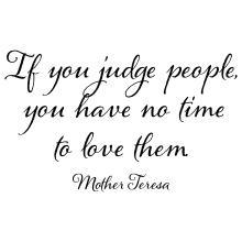 If You Judge People You Will Have No Time To Love Them.