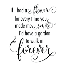 If I Had A Flower For Everytime You Made Me Smile I'd Have A Garden To Walk In Forever.