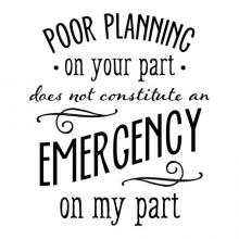 Poor planning on your part does not constitute an emergency on my part wall quotes vinyl lettering wall decal office quote professional funny attitude plan ahead