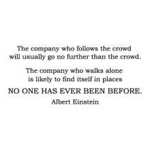 The company who follows the crowd will usually go no further than the crowd. The company who walks alone is likely to find itself in places no one has ever been before. Albert Einstein wall quotes vinyl lettering wall decal office professional setting