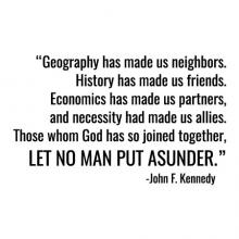 Geography has made us neighbors. History has made us friends. Economics has made us partners. And necessity has made us allies. Those whom nature hath so joined together, let no man put asunder. - John F Kennedy wall quotes vinyl lettering decal office