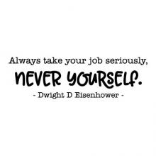 Always take your job seriously, never yourself. Dwight D Eisenhower wall quotes vinyl lettering wall decal home decor president professional funny office