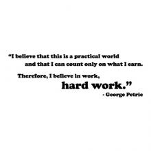 """I believe that this is a practical world and that I can count only on what I earn. Therefore, I believe in work, hard work."" - George Petrie wall quotes vinyl lettering wall decal home decor actor office professional"