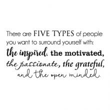 There are five types of people you want to surround yourself with: the inspired, the passionate, the motivated, the grateful, and the open minded.  wall quotes vinyl lettering wall decal home decor vinyl stencil office professional hr work from home desk