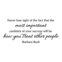 Never lose sight of the fact that the most important yardstick of your success will be how you treat other people - Barbara Bush wall quotes vinyl lettering wall decal home decor vinyl stencil office professional home office desk work