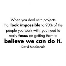 When you deal with projects that look impossible to 90% of the people you work with, you need to really focus on getting them to believe we can do it. -David MacDonald wall quotes vinyl lettering wall decal home decor vinyl stencil office professional