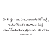 For the eyes of the Lord search the whole earth to show Himself strong on behalf of those whose hearts are fully devoted to him. II Chronicles16:9 faith religious bible christian bible verse god jesus wall quotes vinyl lettering wall decal
