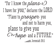 """""""For I know the plans I have for  you,"""" declares the LORD, """"plans to proper you and not to harm you, plans to give you hope and a future."""" - Jeremiah 29:11"""