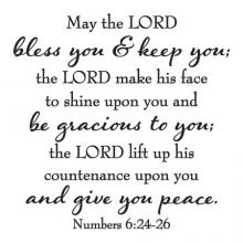 May the LORD bless you & keep you; the LORD make his face to shine upon you and be gracious to you; the LORD lift up his countenance upon you and give you peace. Numbers 6:24-26