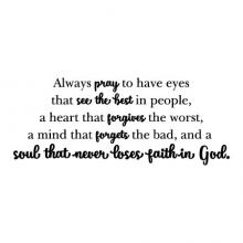 Always pray to have eyes that see the best in people, a heart that forgives the worst, a mind that forgets the bad, and a  soul that never loses faith in God. wall quotes vinyl lettering wall decal home decor vinyl stencil religious faith christian church