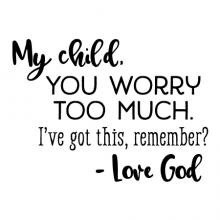 My child, you worry too much. I've got this, remember? - Love God wall quotes vinyl lettering wall decal home decor vinyl stencil religious faith jesus the lord christian
