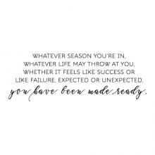 Whatever season you're in, whatever life may throw at you whether it feels like success or like failure, expected or unexpected, you have been made ready. wall quotes vinyl lettering wall decal home decor vinyl stencil religious faith christian