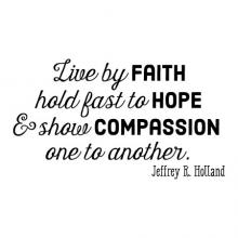 Live by faith / hold fast to hope / & show compassion / one to another / Jeffrey R Holland wall quotes vinyl lettering wall decal religious faith prayer church spiritual faithful