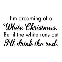 I'm dreaming of a white christmas. But if the white runs out I'll drink the red. wall quotes vinyl lettering wall decal home decor christmas holiday seasonal xmas wine wino